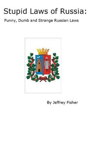 Stupid Laws of Russia: Funny, Dumb and Strange Russian Laws  by  Jeffrey Fisher