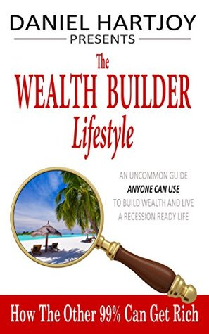 The Wealth Builder Lifestyle Workbook: How the Other 99% Can Get Rich, Design Your Lifestyle of Perpetual and Exponential Wealth Creation Daniel Hartjoy