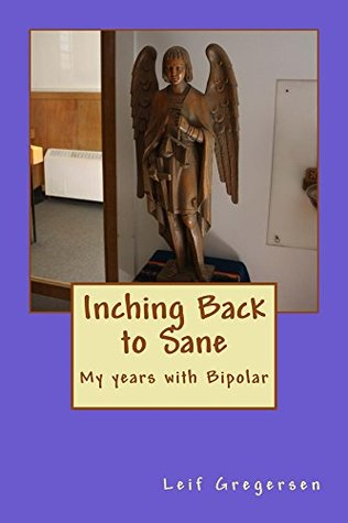 Inching Back to Sane: My years with Bipolar Disorder  by  Leif Gregersen