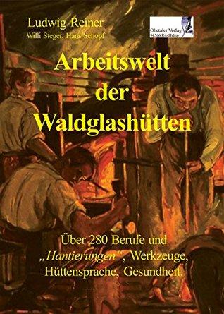 Arbeitswelt der Waldglashütten: Über 280 Berufe und Hantierungen, Werkzeuge, Hüttensprache, Gesundheit Ludwig Reiner