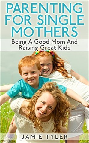 Parenting For Single Mothers: Being A Good Mom And Raising Great Kids Jamie Tyler