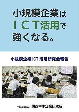 shokibokigyo wa ICT katsuyou de tsuyoku naru: shokibokigyo ICT katsuyo kenkyukai hokoku  by  ippan shadan hojin kansai chushokigyo kenkyusho