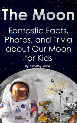 The Moon: Fantastic Facts, Photos, and Trivia about Our Moon for Kids  by  Timothy Johns