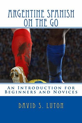 Argentine Spanish on the Go: An Introduction for Beginners and Novices  by  David S. Luton