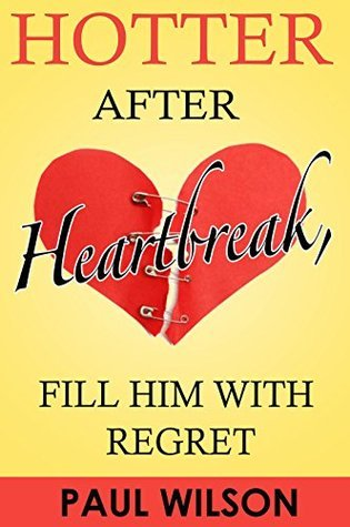 Hotter After Heartbreak, Fill Him With Regret: 10 Simple Steps to Getting Over a Breakup While Becoming Happier, Healthier and Hotter Paul Wilson