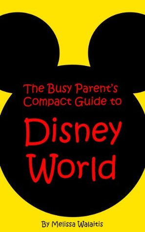 The Busy Parents Compact Guide to Disney World Melissa Walaitis