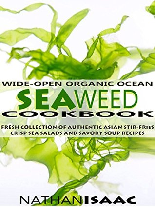 Wide-Open Organic Ocean Seaweed Cookbook: A Fresh Collection Of Authentic Asian Stir-Fries Crisp Sea Salads And Savory Soup Recipes (Vegan Vegetables & ... Nutrition & Natural Foods Recipes Book 1)  by  Nathan Isaac
