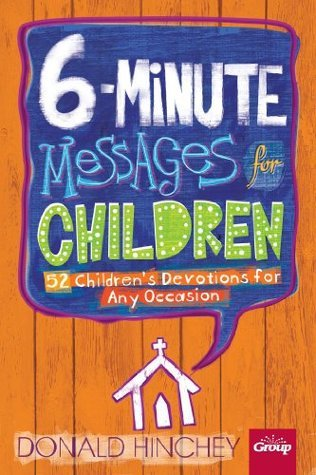6-Minute Messages for Children: 52 Childrens Devotions for Any Occasion  by  Donald Hinchey