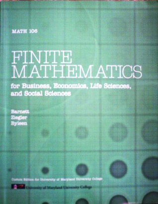 FINITE MATHEMATICS for Business, Economics, Life Science, and Social Sciences Math 106  by  Michael R. Ziegler, and Karl E. Byleen Rayomnd A. Barnett