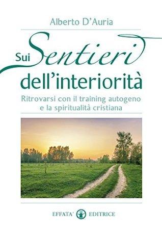 Sui sentieri dellinteriorità: Ritrovarsi con il training autogeno e la spiritualità cristiana Alberto DAuria