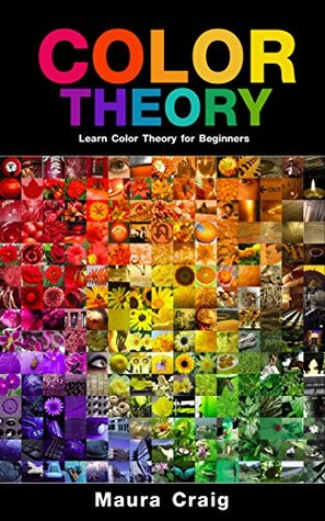 Color Theory: Learn Color Theory for Beginners  by  Maura Craig