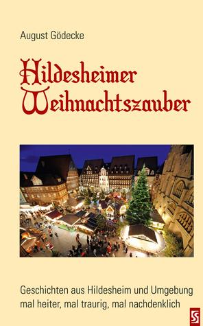 Hildesheimer Weihnachtszauber: Geschichten aus Hildesheim und Umgebung - mal heiter, mal traurig, mal nachdenklich August Gödecke