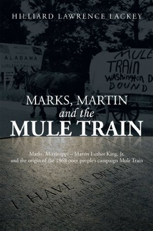 MARKS, MARTIN AND THE MULE TRAIN: Marks, Mississippi Martin Luther King, Jr. and the origin of the 1968 poor peoples campaign Mule Train  by  Hilliard Lawrence Lackey