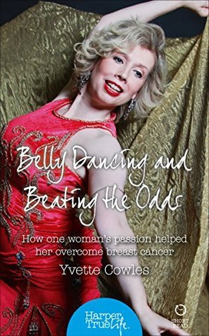 Belly Dancing and Beating the Odds: How one womans passion helped her overcome breast cancer  by  Yvette Cowles