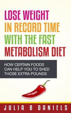 Lose Weight In Record Time With the Fast Metabolism Diet: How Certain Foods Can Help You To Shed Those Extra Pounds Julia Daniels