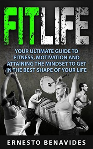 Fit Life: Your Ultimate Guide to Fitness, Motivation and Attaining the Mindset to Get in the Best Shape of Your Life  by  Ernesto Benavides