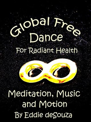 Global Free Dance for Radiant Health: Meditation, Music and Motion. Eddie deSouza