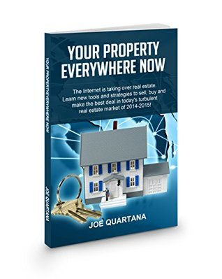 Your Property, Everywhere, Now!: The Internet is taking over real estate. Learn the new tools and strategies to sell, buy and make the best deal in todays turbulent market in 2014-2015.  by  Joe Quartana