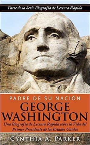 Padre de su Nación - George Washington: Una Biografía de Lectura Rápida sobre la Vida del Primer Presidente de los Estados Unidos  by  Cynthia A. Parker