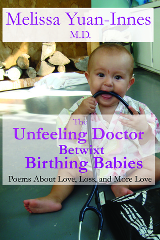 The Unfeeling Doctor Betwixt Birthing Babies: Poems About Love, Loss, and More Love  by  Melissa Yuan-Innes