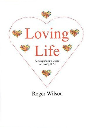 Loving Life: A Roughnecks Guide to Having It All  by  Roger Wilson