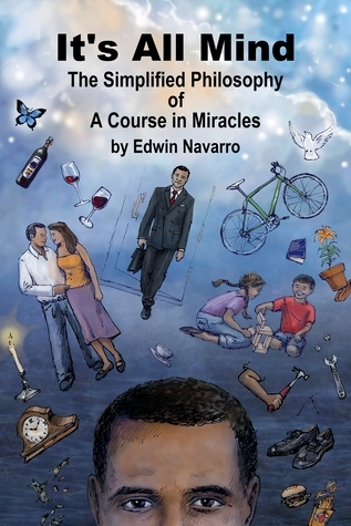 Its All Mind: The Simplified Philosophy of A Course in Miracles Edwin Navarro