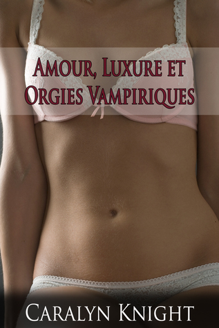Amour, Luxure et Orgies Vampiriques  by  Caralyn Knight