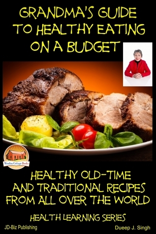 Grandmas Guide to Healthy Eating on a Budget: Healthy Old-Time and Traditional Recipes From All Over The World  by  Dueep J. Singh