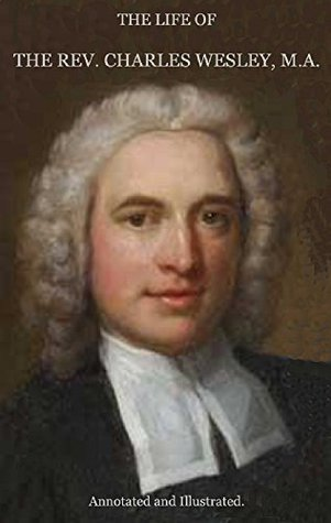 THE LIFE OF THE REVEREND CHARLES WESLEY, M. A., Annotated and Illustrated. Thomas Jackson
