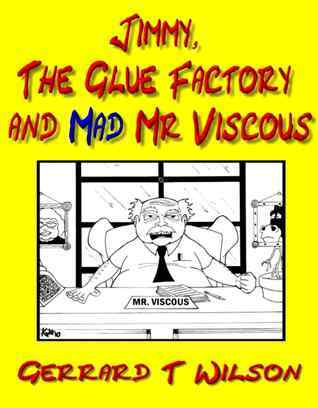 Jimmy, The Glue Factory and Mad Mr Viscous  by  Gerrard Wllson
