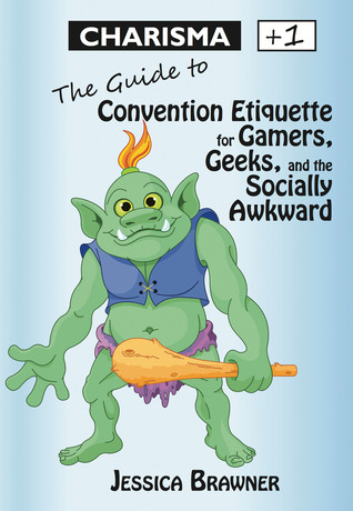 Charisma +1: The Guide to Convention Etiquette for Gamers, Geeks & the Socially Awkward  by  Jessica Brawner