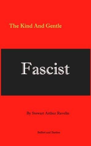 The Kind And Gentle Fascist Stewart Arthur Ravelin