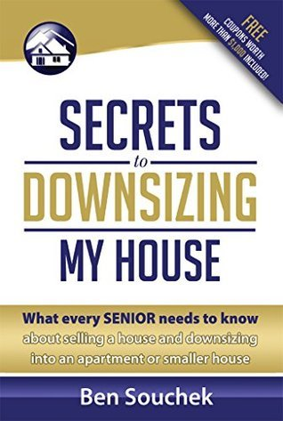 Secrets to Downsizing My House : What every senior needs to know about selling a house and downsizing into an apartment or smaller house  by  Ben Souchek