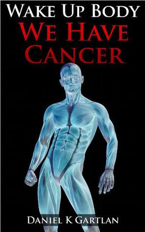 Wake Up Body: We Have Cancer Daniel K. Gartlan