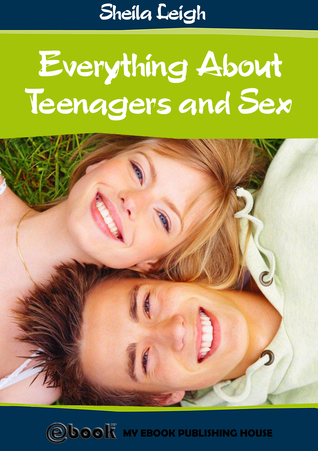 Everything About Teenagers and Sex  by  Sheila Leigh