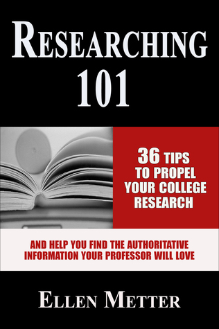 Researching 101: 36 Tips to Propel Your College Research and Help You Find the Authoritative Information Your Professor Will Love Ellen Metter