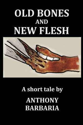 Old Bones and New Flesh  by  Anthony Barbaria