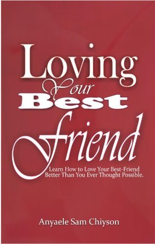 Loving Your Best Friend: Learn How to Love Your Best-Friend Better Than You Ever Thought Possible Anyaele Sam Chiyson