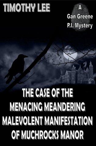 The Case of the Menacing Meandering Malevolent Manifestation of Muchrocks Manor: A Gan Greene P.I. Mystery Timothy Lee