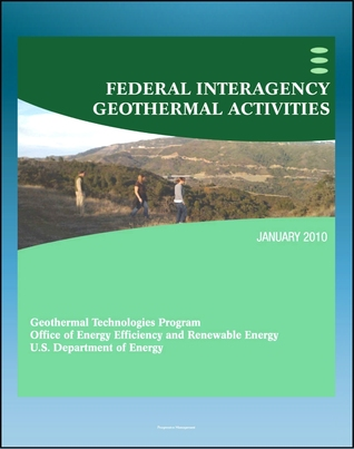 Geothermal Power: Federal Interagency Geothermal Activities, Challenges to Geothermal Energy Development, Federal Role, Future Direction, Enhanced Geothermal Systems  by  Progressive Management