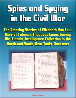 Spies and Spying in the Civil War: The Amazing Stories of Elizabeth Van Lew, Harriet Tubman, Thaddeus Lowe, Saving Mr. Lincoln, Intelligence Collection in the North and South, New Tools, Overseas Progressive Management
