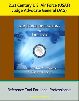 21st Century U.S. Air Force (USAF) Judge Advocate General (JAG): Air Force Operations and the Law: A Guide for Air, Space, and Cyber Forces - Reference Tool For Legal Professionals  by  Progressive Management