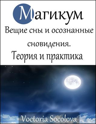Магикум. Вещие сны и осознанные сновидения. Теория и практика Виктория Соколова