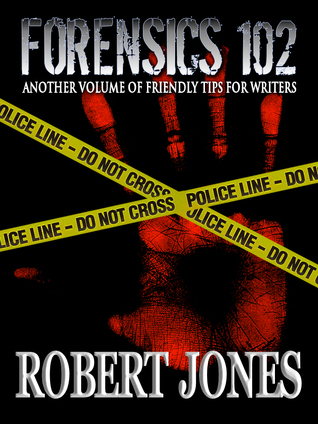 Forensics 102: Another Friendly Primer for Writers Robert Jones