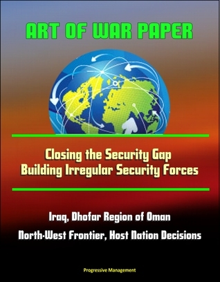 Art of War Paper: Closing the Security Gap - Building Irregular Security Forces, Iraq, Dhofar Region of Oman, North-West Frontier, Host Nation Decisions Progressive Management
