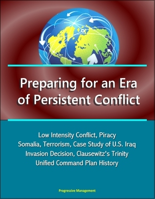 Preparing for an Era of Persistent Conflict: Low Intensity Conflict, Piracy, Somalia, Terrorism, Case Study of U.S. Iraq Invasion Decision, Clausewitzs Trinity, Unified Command Plan History  by  Progressive Management