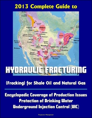 2013 Complete Guide to Hydraulic Fracturing (Fracking) for Shale Oil and Natural Gas: Encyclopedic Coverage of Production Issues, Protection of Drinking Water, Underground Injection Control  by  Progressive Management