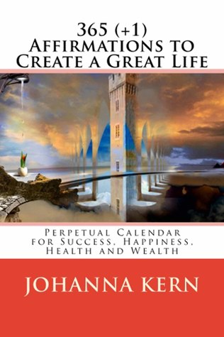 365 (+1) Affirmations to Create a Great Life: Perpetual Calendar for Success, Happiness, Health & Wealth Johanna Kern