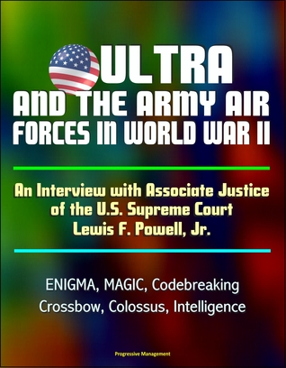 ULTRA and the Army Air Forces in World War II: An Interview with Associate Justice of the U.S. Supreme Court Lewis F. Powell, Jr. - ENIGMA, MAGIC, Codebreaking, Crossbow, Colossus, Intelligence  by  Progressive Management