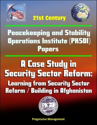 21st Century Peacekeeping and Stability Operations Institute (PKSOI) Papers - A Case Study in Security Sector Reform: Learning from Security Sector Reform / Building in Afghanistan  by  Progressive Management